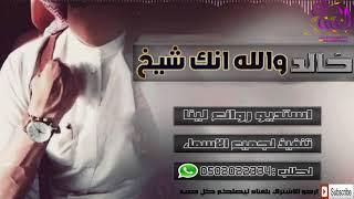 اجمل شيلات 2018 خالد والله انك شيخ باسم خالد شيله حماسيه