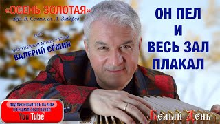 """ОН ПЕЛ И ВЕСЬ ЗАЛ ПЛАКАЛ! Песня """"Осень золотая"""". Поёт Валерий Сёмин"""
