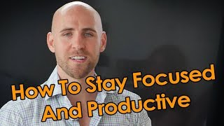 How To Stay Focused And Productive, Without Getting Overwhelmed Or Stressed