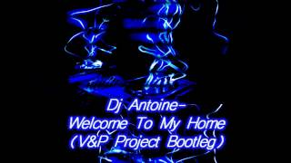DJ Antoine - Welcome to My Home ( V&P PROJECT Bootleg )