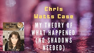 Chris Watts Case - My Theory Explained About What Happened