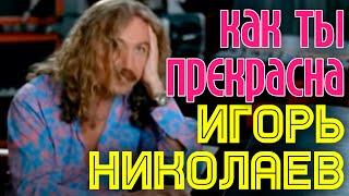 """Игорь Николаев """"Как ты прекрасна"""""""