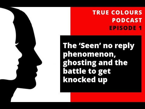 The 'Seen' no reply phenomenon, ghosting and the battle to get knocked up - True Colours Podcast Ep1