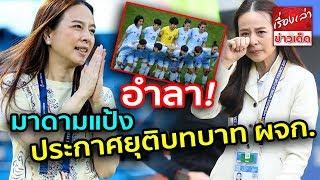 """โบกมือลา """"มาดามแป้ง"""" อำลาทีมชาติไทย หลัง ชบาแก้ว ตกรอบแรกฟุตบอลโลกหญิง 2019"""