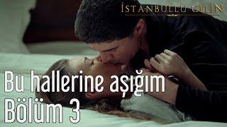 İstanbullu Gelin 3. Bölüm - Bu Hallerine Aşığım