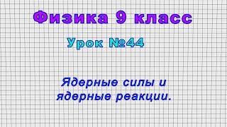 Физика 9 класс Урок 44 - Ядерные силы и ядерные реакции.