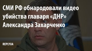 СМИ РФ обнародовали видео убийства главаря «ДНР» Александра Захарченко