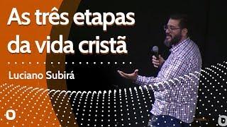 AS TRÊS ETAPAS DA VIDA CRISTÃ - Luciano Subirá
