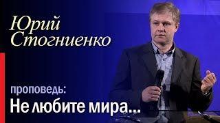 """Не любите мира..."" Юрий Стогниенко - проповедь."