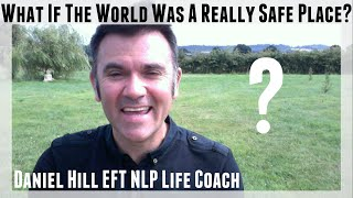 What If The World Was A Really Safe Place? · Daniel Hill EFT NLP Coach
