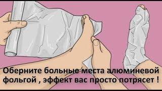 Оберните ноги алюминевой фольгой а на утро почувствуете удивитеьный эффект