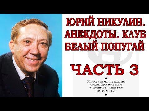 , title : 'ЮРИЙ НИКУЛИН, АНЕКДОТЫ, КЛУБ БЕЛЫЙ ПОПУГАЙ ЧАСТЬ 3'