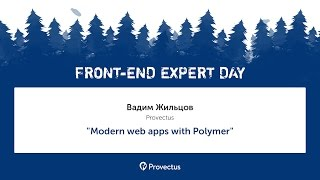 "Вадим Жильцов (Provectus): ""Modern web apps with Polymer"""