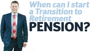 When can I start a Transition to Retirement Pension?