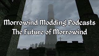 Morrowind Modding Podcasts - The Future of Morrowind