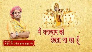 Mai Ghanshyam Ko Dekhta Ja Raha Hun || Shri Sanjeev Krishna Thakur Ji