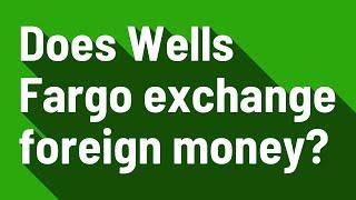 Does Wells Fargo exchange foreign money?