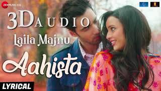 Aahista 3d song Laila Majnu Arijit Singh & Jonita Gandhi