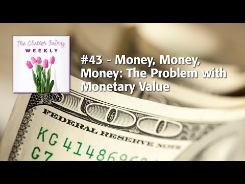 , title : 'The Clutter Fairy Weekly #43 - Money, Money, Money: The Problem with Monetary Value
