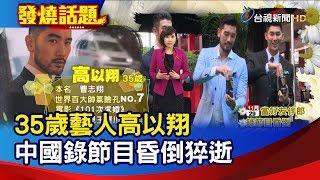 35歲藝人高以翔 中國錄節目昏倒猝逝【發燒話題】