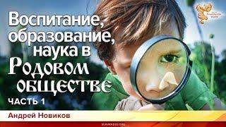 Воспитание, образование, наука в Родовом обществе. О чём не говорят. Андрей Новиков. Часть 1