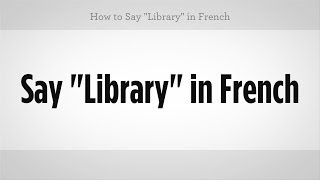 "How to Say ""Library"" in French 
