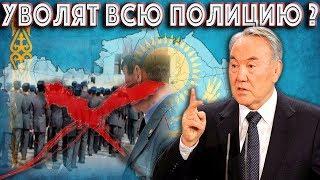 Назарбаев собрался Уволить всех Полицейских?
