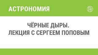 Чёрные дыры. Лекция с Сергеем Поповым