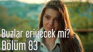 İstanbullu Gelin 83. Bölüm - Buzlar Eriyecek mi?