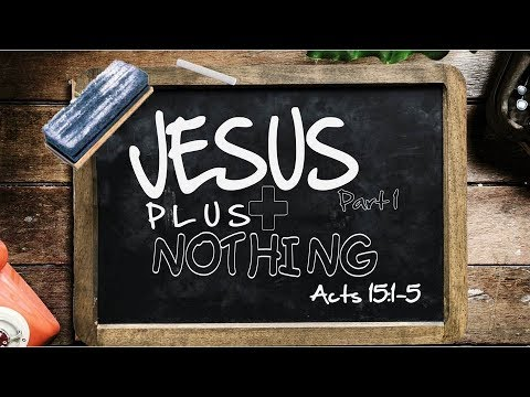 Jesus Plus Nothing Pt. 1 Acts 15:1-5