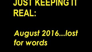 JUST KEEPING IT REAL: AUGUST 2016 LOST FOR WORDS