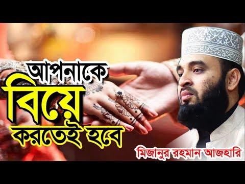 আপনাকে বিয়ে করতেই হবে । মিজানুর রহমান আজহারী । Mizanur Rahman Azhari । Bangla Waz 2019
