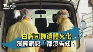 【TVBS新聞精華】20200218 白牌司機遺體火化 殯儀館怨「都沒告知」
