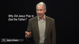 Why Did Jesus Pray to God the Father? — Ask a Pastor, Dr. Joel C. Hunter