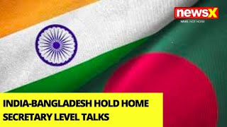 India-Bangladesh Hold Home Secretary Level Talks | Discuss Border Related Issues | NewsX