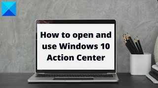 How to open and use Windows 10 Action Center