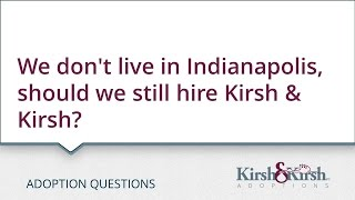 Adoption Questions: We don't live in Indianapolis, should we still hire Kirsh & Kirsh?