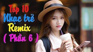 top-10-bai-nhac-tre-remix-hay-nhat-2018-gay-nghien-nonstop-viet-mix-lk-nhac-tre-dj-moi-2019-6