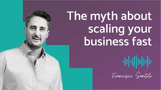 Francisco Santolo: The Myth About Scaling Your Business Fast