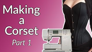 Making A Corset : My Entire Process Part 1 / 12 (Free Pattern Included)