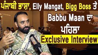 Exclusive Interview : Babbu Maan ਪਹਿਲੀ ਵਾਰ ਬੋਲੇ ਪੰਜਾਬੀ ਭਾਸ਼ਾ , Elly Mangat ਤੇ Bigg Boss ਬਾਰੇ