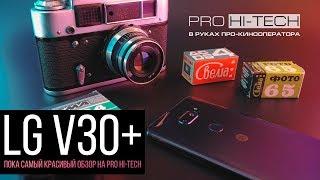 LG V30+ в руках профессионального кинооператора - полный тест и обзор