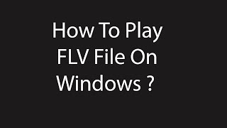 How to Play  FLV  file on Windows ?