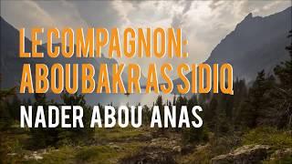 Le compagnon Abou Bakr as siddiq  (qu'ALLAH l'agrée) - Nader Abou Anas