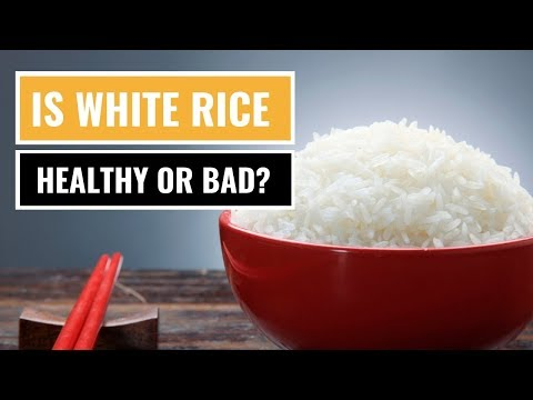 Is White Rice Healthy Or Bad For You?