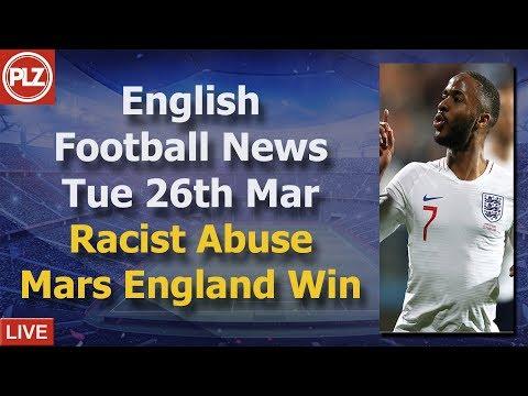Racist Abuse Mars England Win - Tuesday 26th March - PLZ English Football News