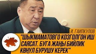 """И. Гаипкулов: """"Шыкмаматовго козголгон иш саясат. Буга жаңы бийлик көңүл бурушу керек"""""""