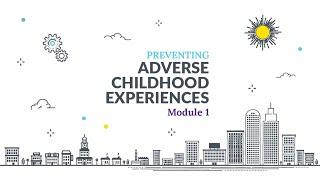 Preventing Adverse Childhood Experiences (ACEs) Online Training Module 1 Lesson 1