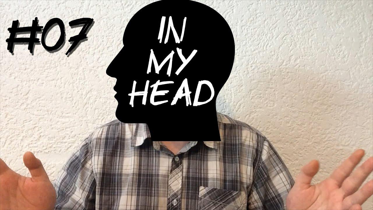 [In My Head] Episode 07 – Früher schlecht und Heute gut