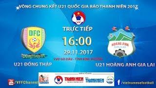 FULL | U21 Đồng Tháp vs U21 Hoàng Anh Gia Lai | VCK U21 Quốc Gia Báo Thanh Niên 2017